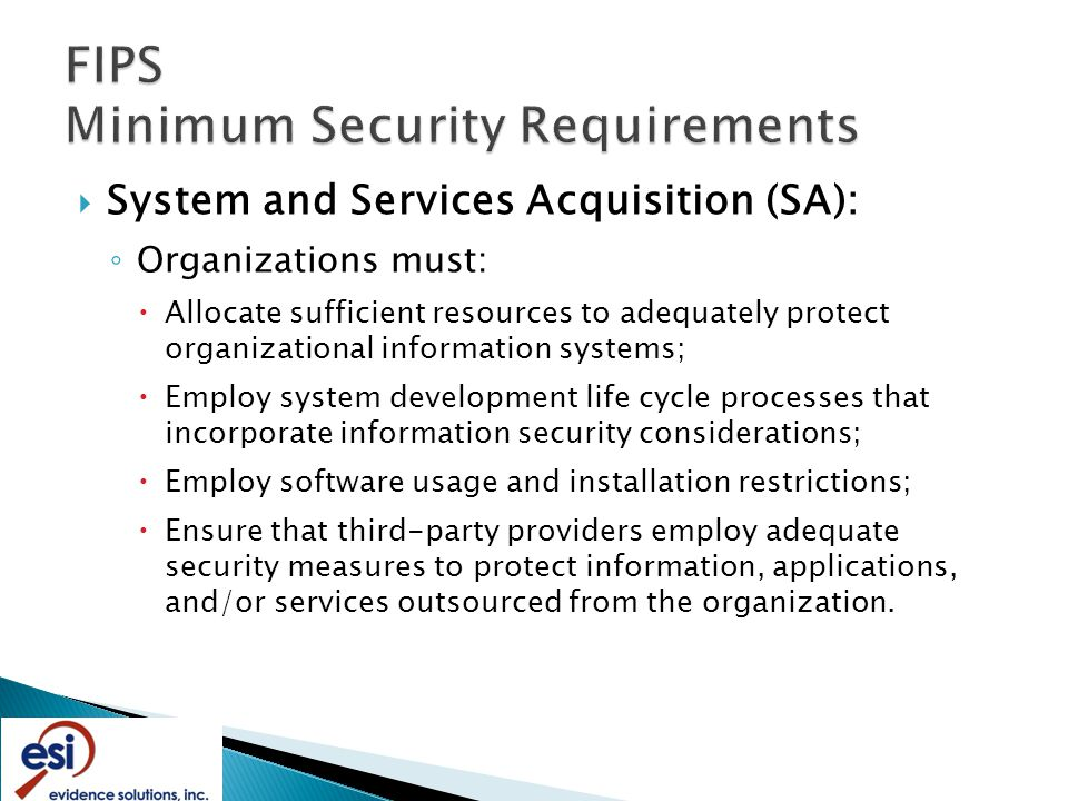  System and Services Acquisition (SA): ◦ Organizations must:  Allocate sufficient resources to adequately protect organizational information systems;  Employ system development life cycle processes that incorporate information security considerations;  Employ software usage and installation restrictions;  Ensure that third-party providers employ adequate security measures to protect information, applications, and/or services outsourced from the organization.