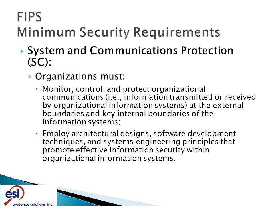 System and Communications Protection (SC): ◦ Organizations must:  Monitor, control, and protect organizational communications (i.e., information transmitted or received by organizational information systems) at the external boundaries and key internal boundaries of the information systems;  Employ architectural designs, software development techniques, and systems engineering principles that promote effective information security within organizational information systems.