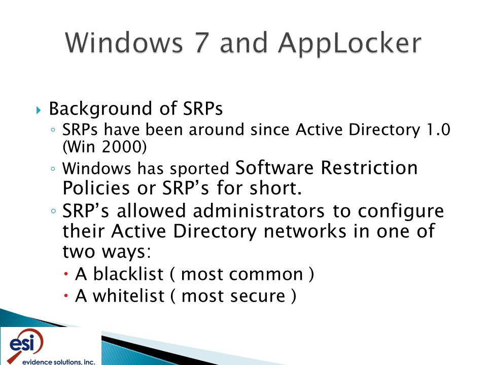  Background of SRPs ◦ SRPs have been around since Active Directory 1.0 (Win 2000) ◦ Windows has sported Software Restriction Policies or SRP's for short.