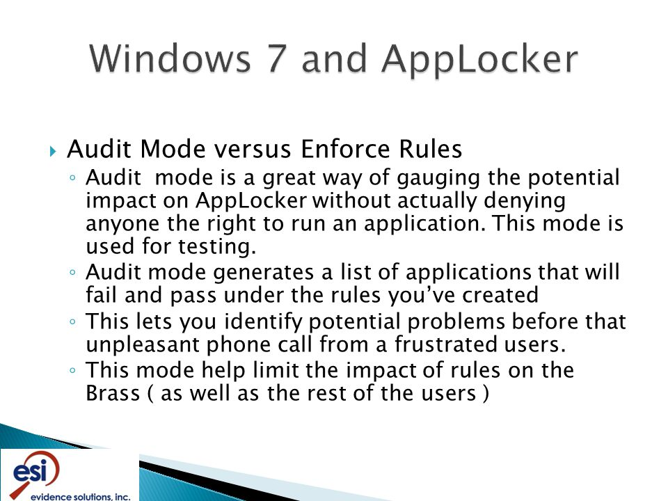  Audit Mode versus Enforce Rules ◦ Audit mode is a great way of gauging the potential impact on AppLocker without actually denying anyone the right to run an application.