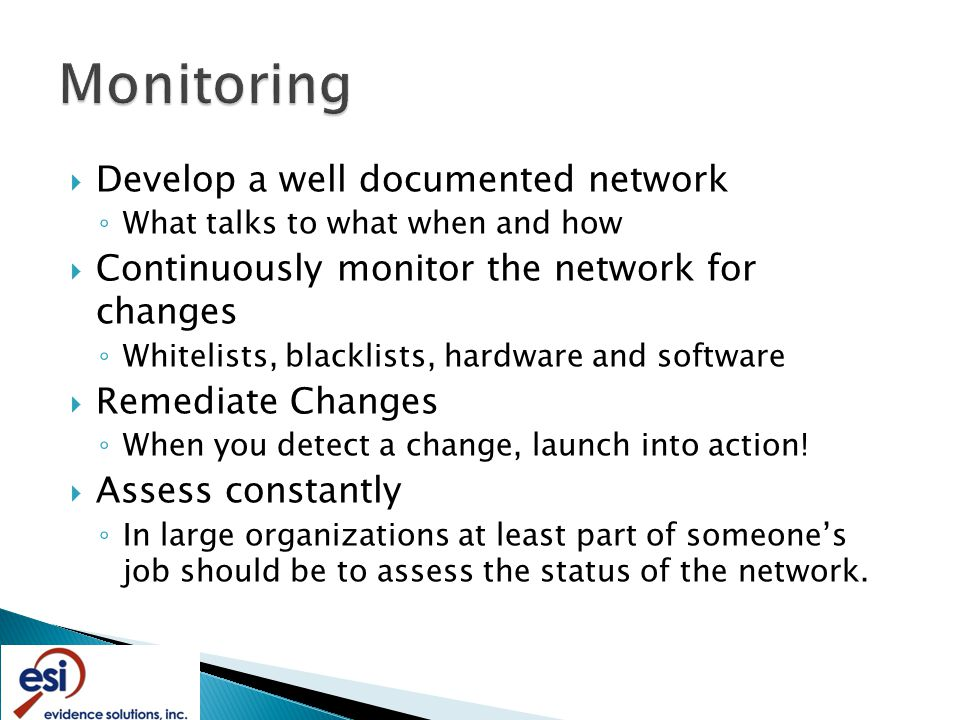  Develop a well documented network ◦ What talks to what when and how  Continuously monitor the network for changes ◦ Whitelists, blacklists, hardware and software  Remediate Changes ◦ When you detect a change, launch into action.