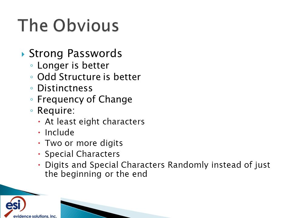  Strong Passwords ◦ Longer is better ◦ Odd Structure is better ◦ Distinctness ◦ Frequency of Change ◦ Require:  At least eight characters  Include  Two or more digits  Special Characters  Digits and Special Characters Randomly instead of just the beginning or the end