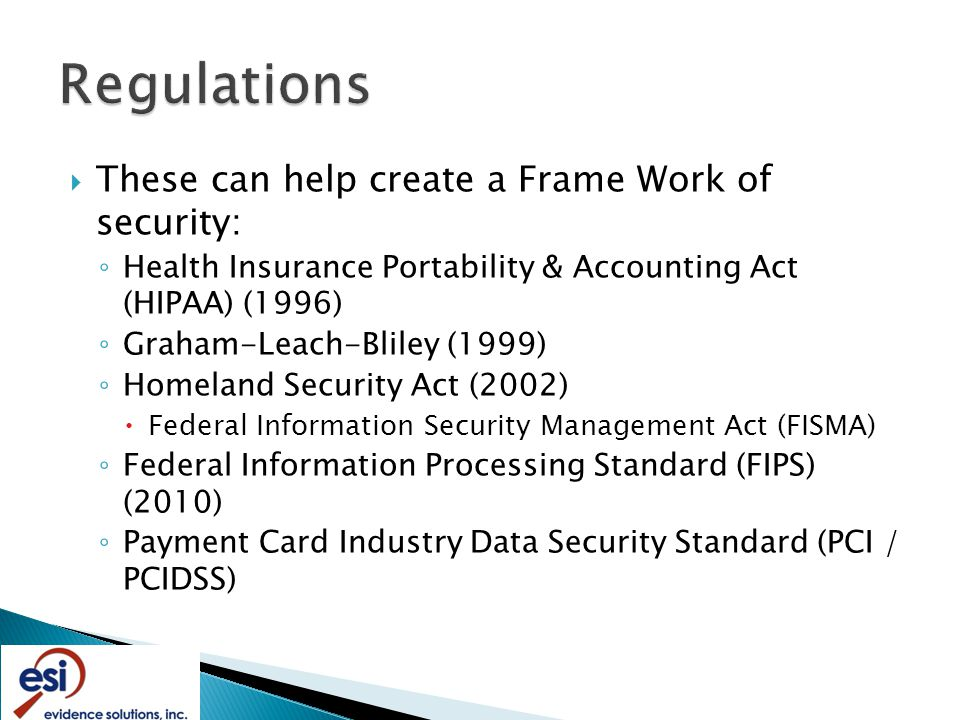  These can help create a Frame Work of security: ◦ Health Insurance Portability & Accounting Act (HIPAA) (1996) ◦ Graham-Leach-Bliley (1999) ◦ Homeland Security Act (2002)  Federal Information Security Management Act (FISMA) ◦ Federal Information Processing Standard (FIPS) (2010) ◦ Payment Card Industry Data Security Standard (PCI / PCIDSS)