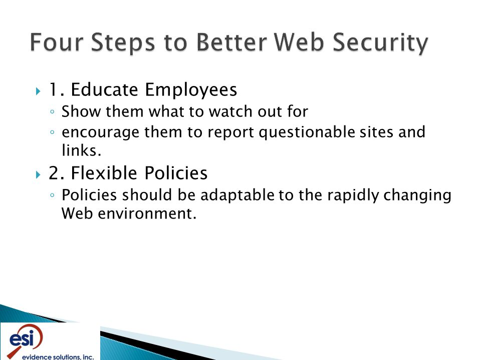 1. Educate Employees ◦ Show them what to watch out for ◦ encourage them to report questionable sites and links.  2. Flexible Policies ◦ Policies sh
