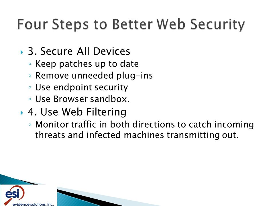  3. Secure All Devices ◦ Keep patches up to date ◦ Remove unneeded plug-ins ◦ Use endpoint security ◦ Use Browser sandbox.  4. Use Web Filtering ◦ M