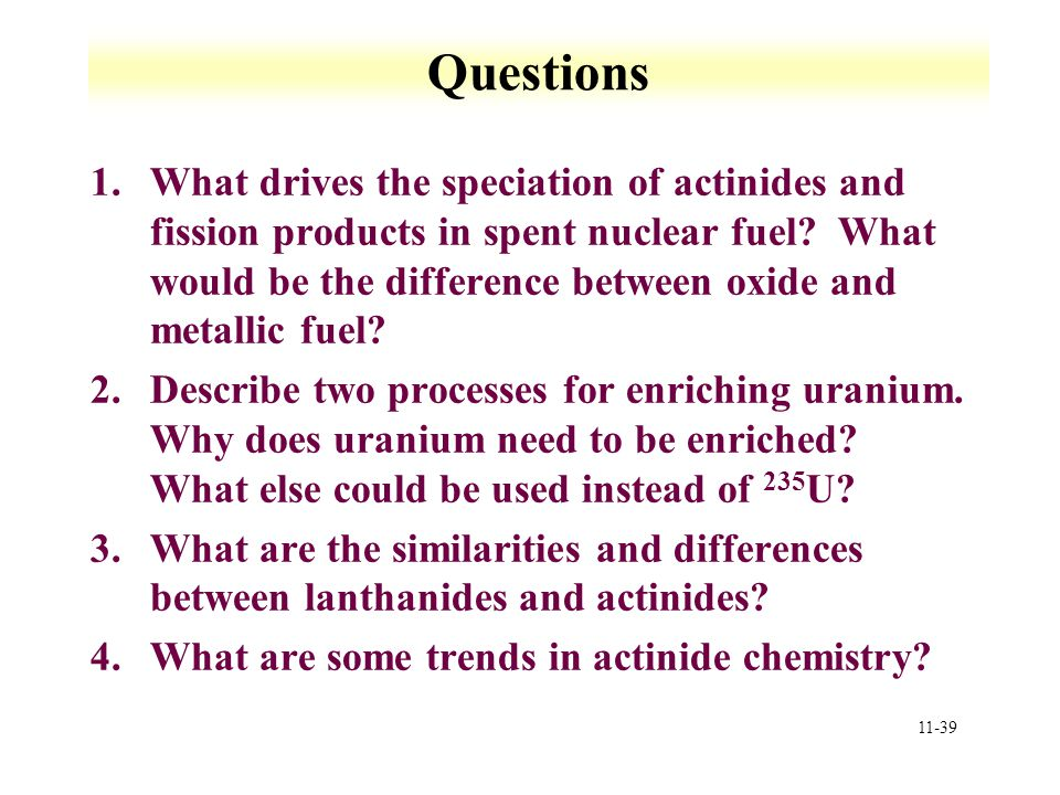11-39 Questions 1.What drives the speciation of actinides and fission products in spent nuclear fuel? What would be the difference between oxide and m