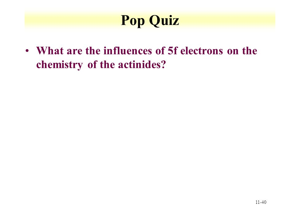 11-40 Pop Quiz What are the influences of 5f electrons on the chemistry of the actinides?