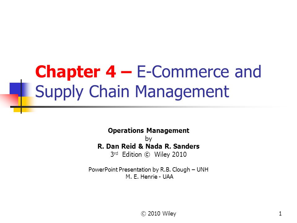 © 2010 Wiley1 Chapter 4 – E-Commerce and Supply Chain Management Operations Management by R. Dan Reid & Nada R. Sanders 3 rd Edition © Wiley 2010 Powe