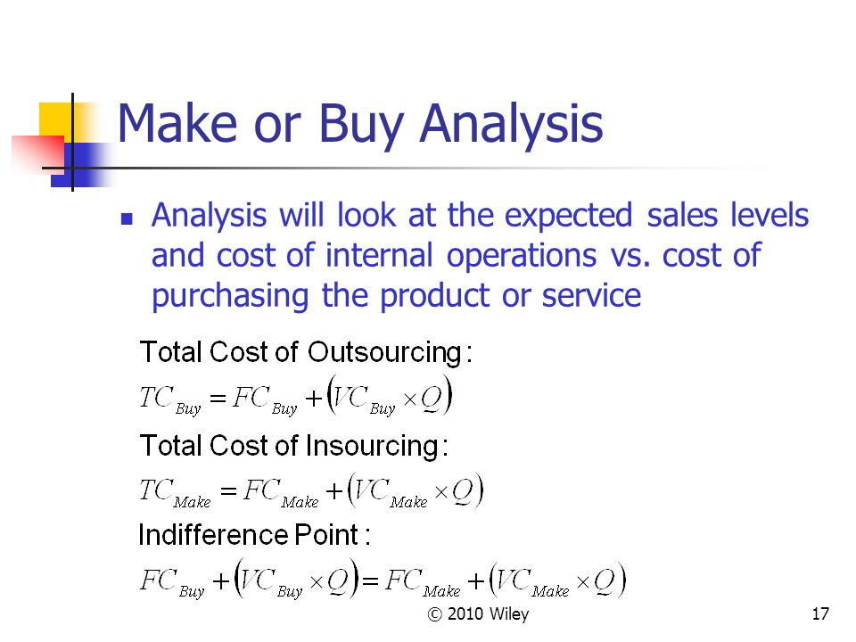 © 2010 Wiley17 Make or Buy Analysis Analysis will look at the expected sales levels and cost of internal operations vs. cost of purchasing the product