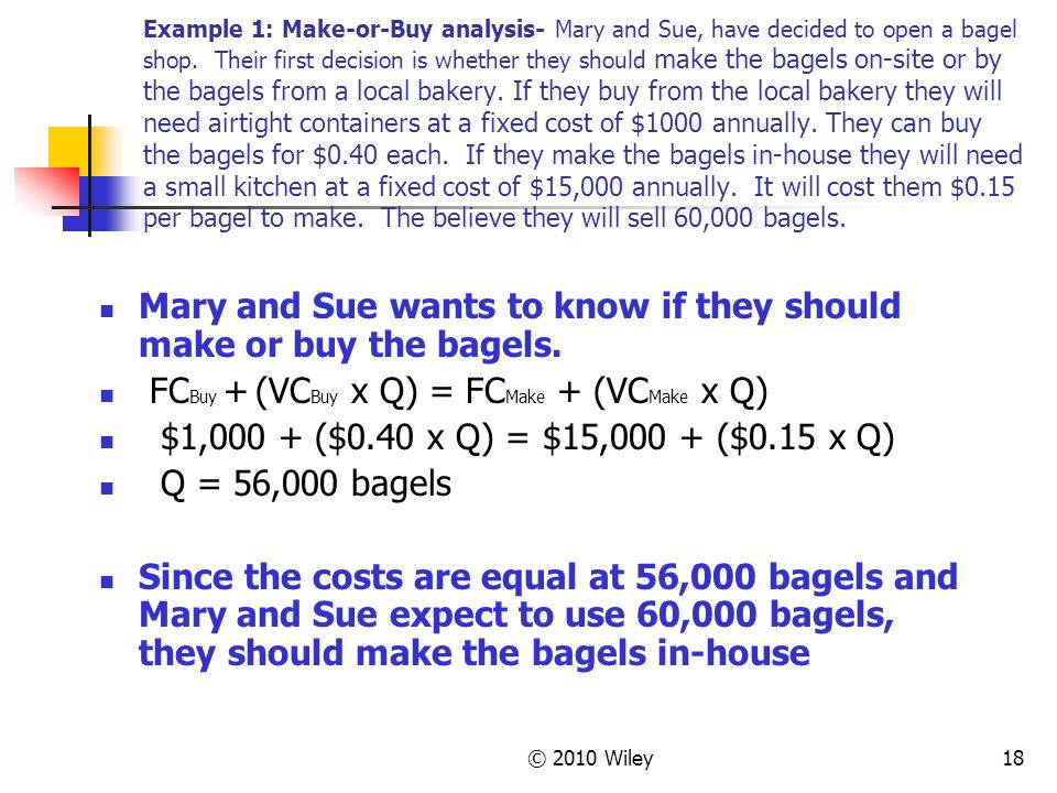 © 2010 Wiley18 Example 1: Make-or-Buy analysis- Mary and Sue, have decided to open a bagel shop. Their first decision is whether they should make the