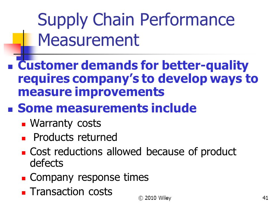 © 2010 Wiley41 Supply Chain Performance Measurement Customer demands for better-quality requires company's to develop ways to measure improvements Som