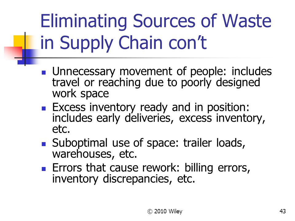 © 2010 Wiley43 Eliminating Sources of Waste in Supply Chain con't Unnecessary movement of people: includes travel or reaching due to poorly designed w
