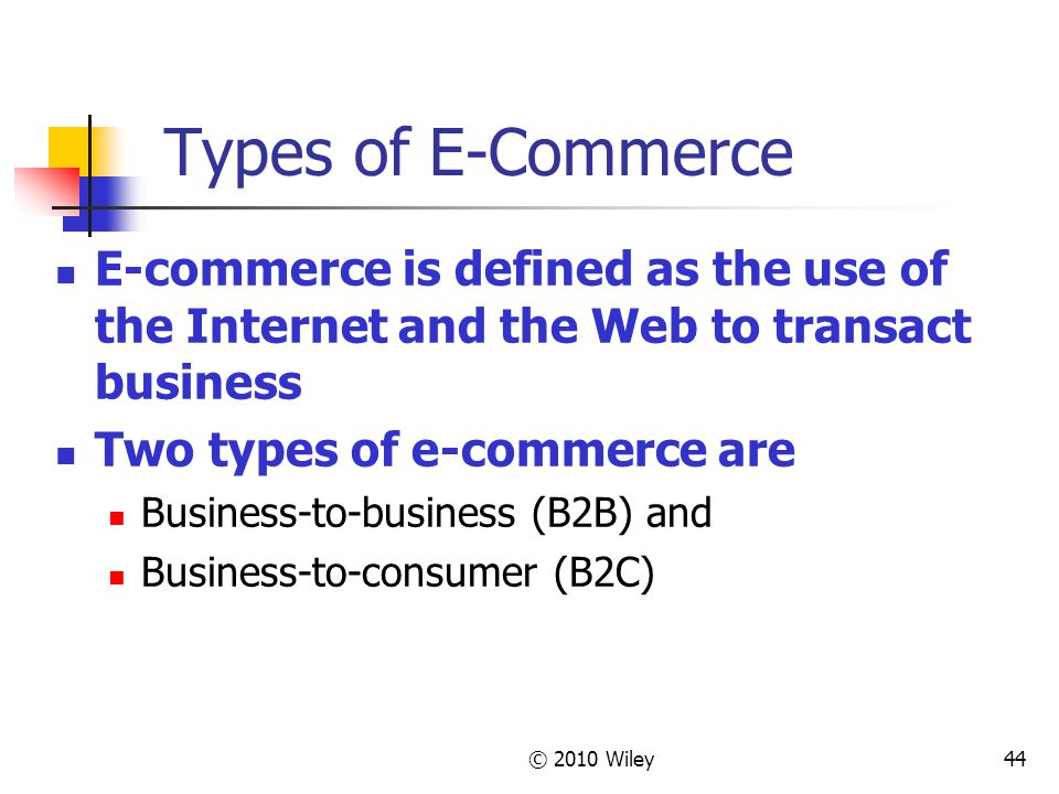 © 2010 Wiley44 Types of E-Commerce E-commerce is defined as the use of the Internet and the Web to transact business Two types of e-commerce are Busin