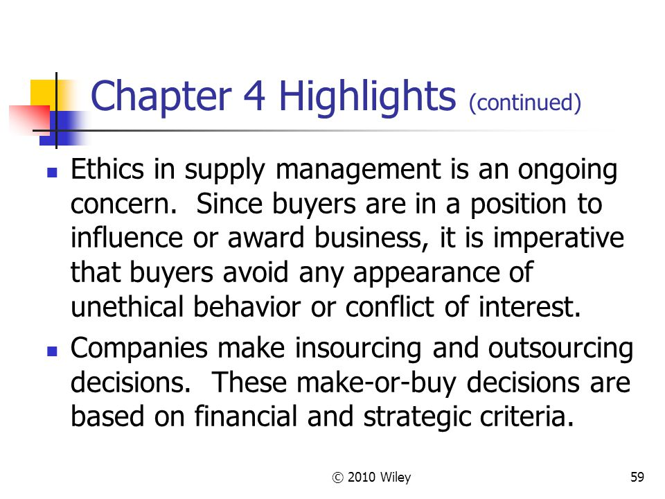 © 2010 Wiley59 Chapter 4 Highlights (continued) Ethics in supply management is an ongoing concern. Since buyers are in a position to influence or awar