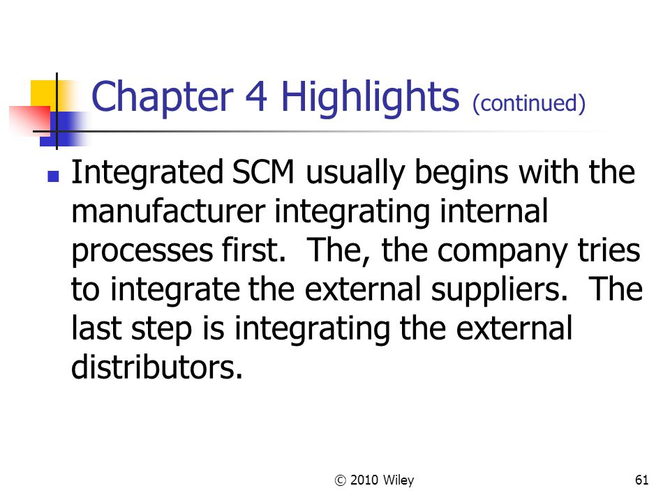 © 2010 Wiley61 Chapter 4 Highlights (continued) Integrated SCM usually begins with the manufacturer integrating internal processes first. The, the com