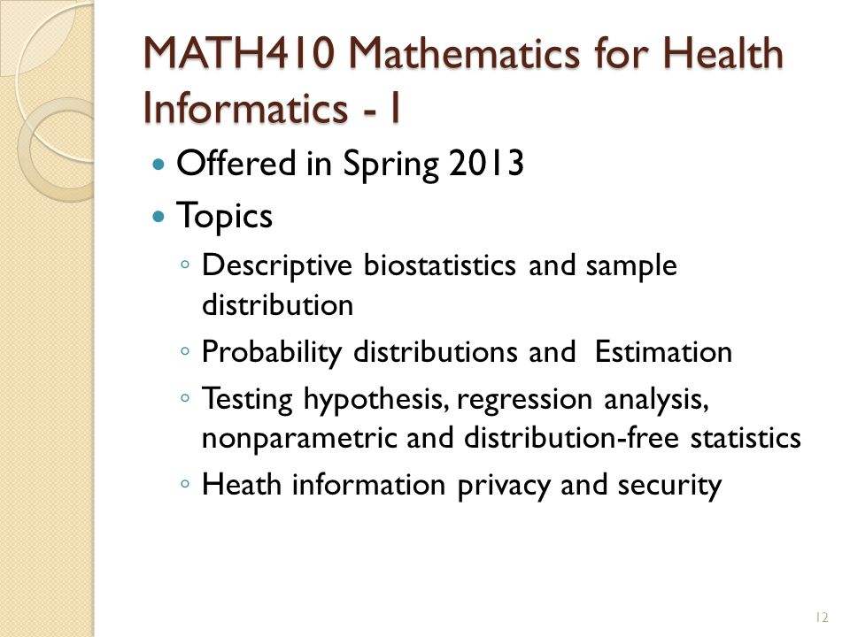 MATH410 Mathematics for Health Informatics - I Offered in Spring 2013 Topics ◦ Descriptive biostatistics and sample distribution ◦ Probability distrib
