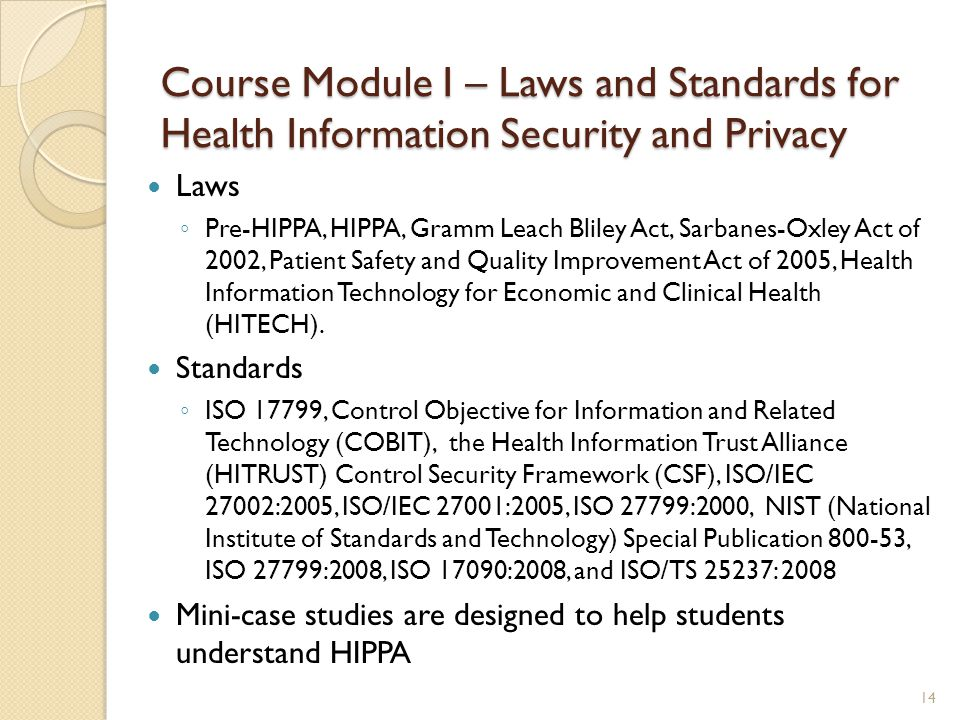 Course Module I – Laws and Standards for Health Information Security and Privacy Laws ◦ Pre-HIPPA, HIPPA, Gramm Leach Bliley Act, Sarbanes-Oxley Act o