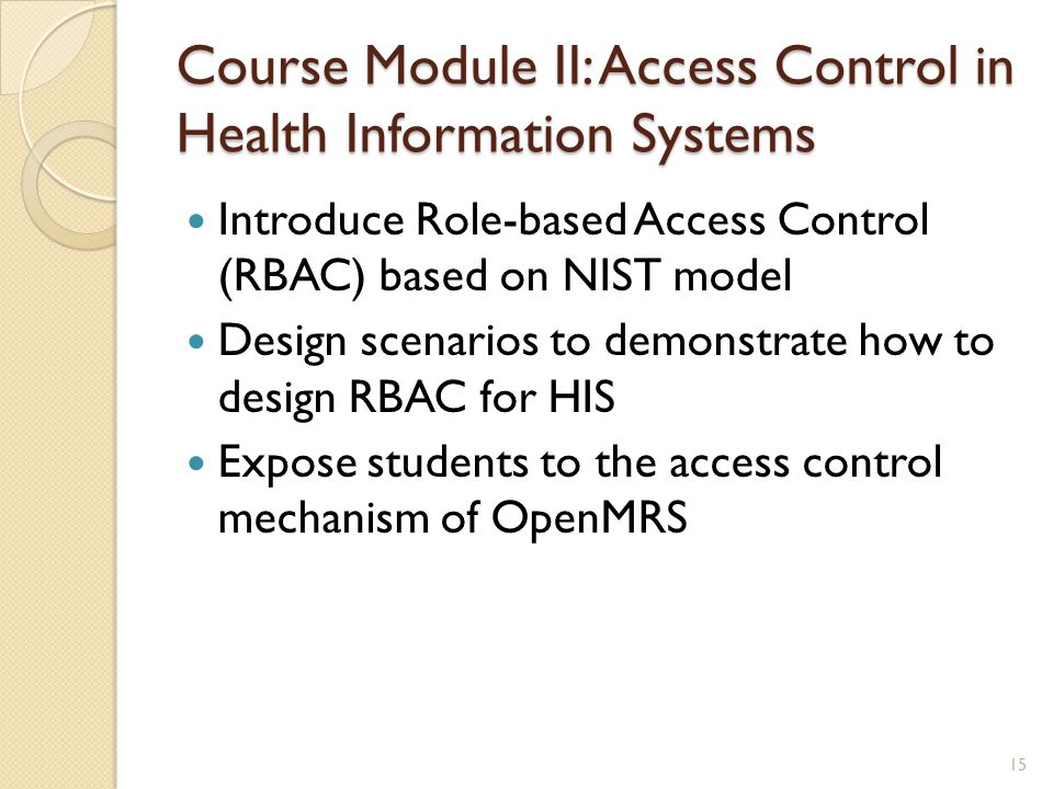 Course Module II: Access Control in Health Information Systems Introduce Role-based Access Control (RBAC) based on NIST model Design scenarios to demo