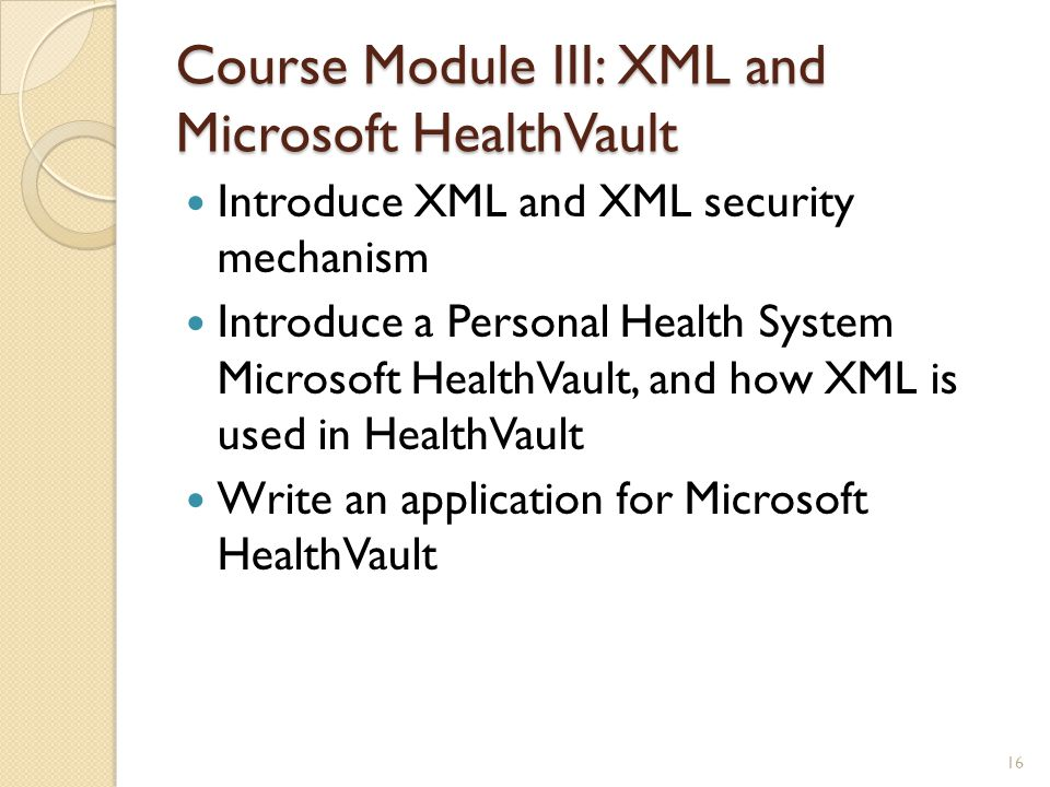 Course Module III: XML and Microsoft HealthVault Introduce XML and XML security mechanism Introduce a Personal Health System Microsoft HealthVault, an