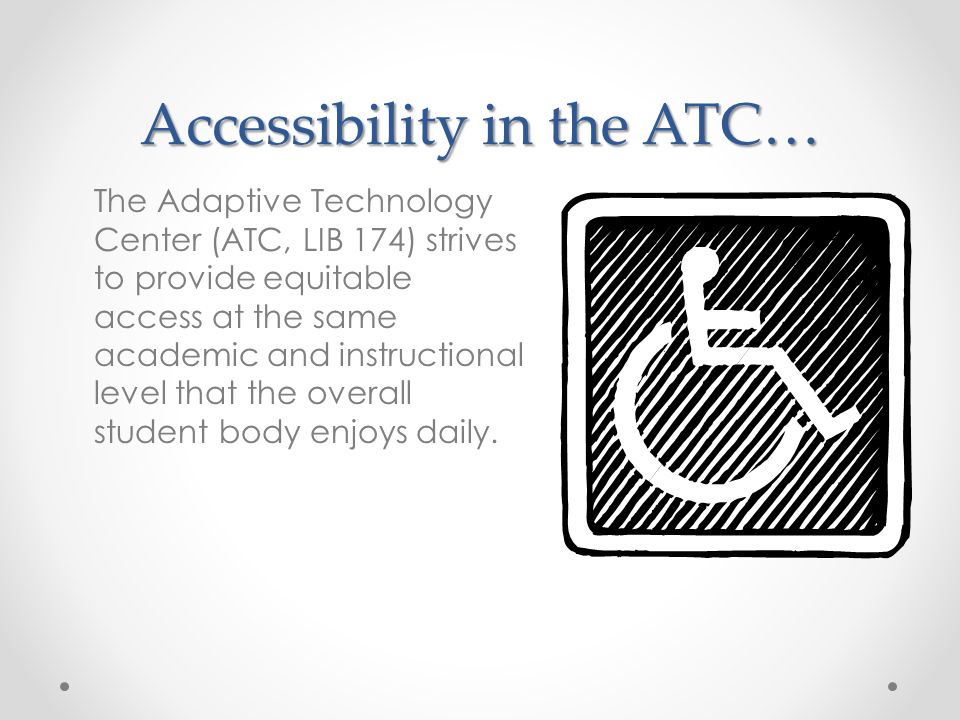 The Adaptive Technology Center (ATC, LIB 174) strives to provide equitable access at the same academic and instructional level that the overall student body enjoys daily.