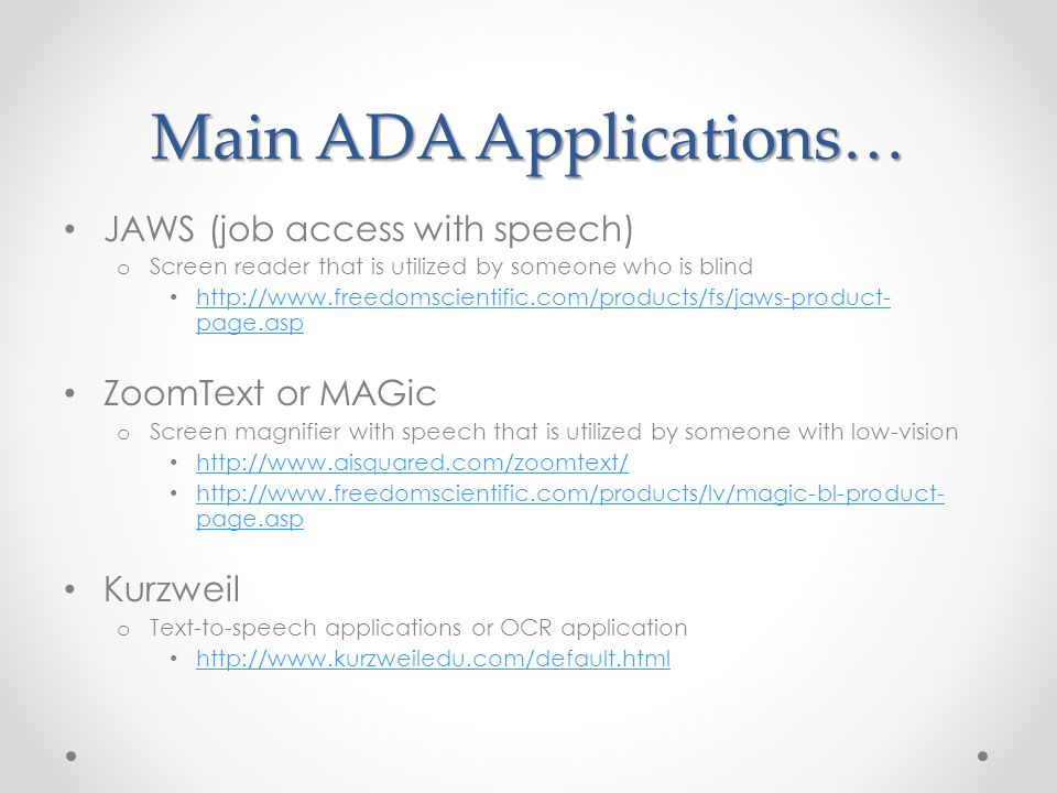 Main ADA Applications… JAWS (job access with speech) o Screen reader that is utilized by someone who is blind http://www.freedomscientific.com/products/fs/jaws-product- page.asp http://www.freedomscientific.com/products/fs/jaws-product- page.asp ZoomText or MAGic o Screen magnifier with speech that is utilized by someone with low-vision http://www.aisquared.com/zoomtext/ http://www.freedomscientific.com/products/lv/magic-bl-product- page.asp http://www.freedomscientific.com/products/lv/magic-bl-product- page.asp Kurzweil o Text-to-speech applications or OCR application http://www.kurzweiledu.com/default.html