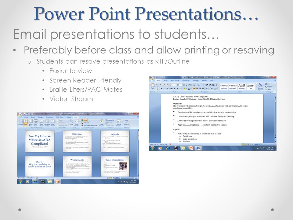 Power Point Presentations… Email presentations to students… Preferably before class and allow printing or resaving o Students can resave presentations as RTF/Outline Easier to view Screen Reader Friendly Braille Liters/PAC Mates Victor Stream