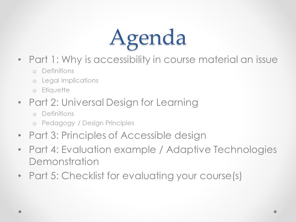 Agenda Part 1: Why is accessibility in course material an issue o Definitions o Legal implications o Etiquette Part 2: Universal Design for Learning o Definitions o Pedagogy / Design Principles Part 3: Principles of Accessible design Part 4: Evaluation example / Adaptive Technologies Demonstration Part 5: Checklist for evaluating your course(s)