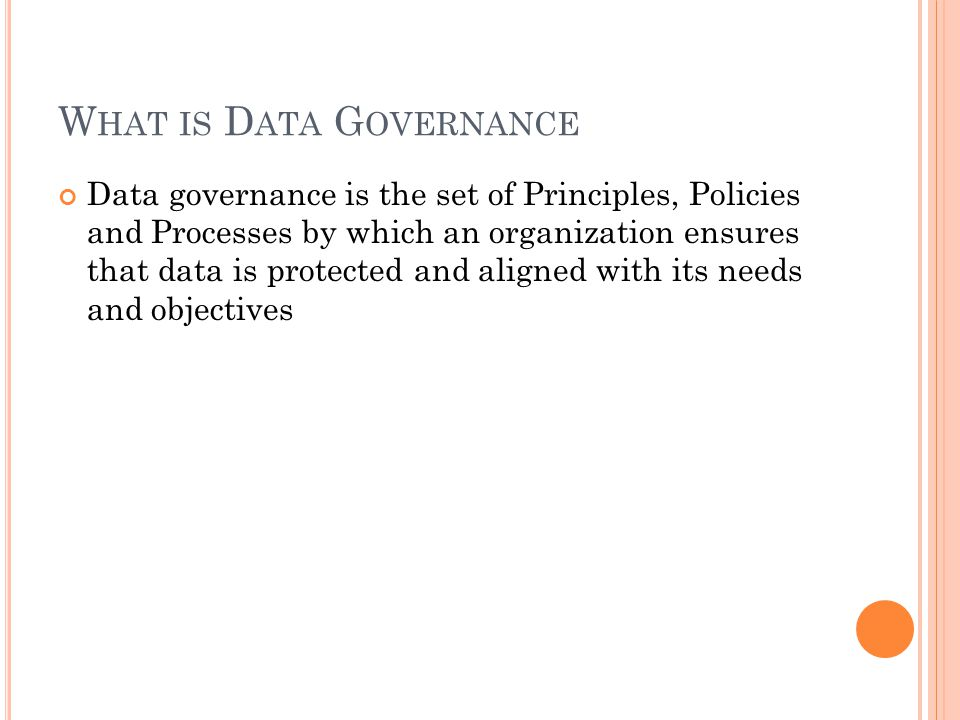 W HAT IS D ATA G OVERNANCE Data governance is the set of Principles, Policies and Processes by which an organization ensures that data is protected and aligned with its needs and objectives