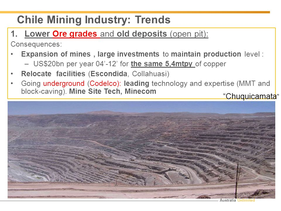 Australia Unlimited Chile Mining Industry: Trends 1.Lower Ore grades and old deposits (open pit): Consequences: Expansion of mines, large investments to maintain production level : –US$20bn per year 04'-12' for the same 5,4mtpy of copper Relocate facilities (Escondida, Collahuasi) Going underground (Codelco): leading technology and expertise (MMT and block-caving).