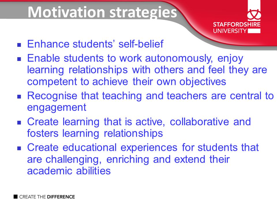 Motivation strategies Enhance students' self-belief Enable students to work autonomously, enjoy learning relationships with others and feel they are competent to achieve their own objectives Recognise that teaching and teachers are central to engagement Create learning that is active, collaborative and fosters learning relationships Create educational experiences for students that are challenging, enriching and extend their academic abilities