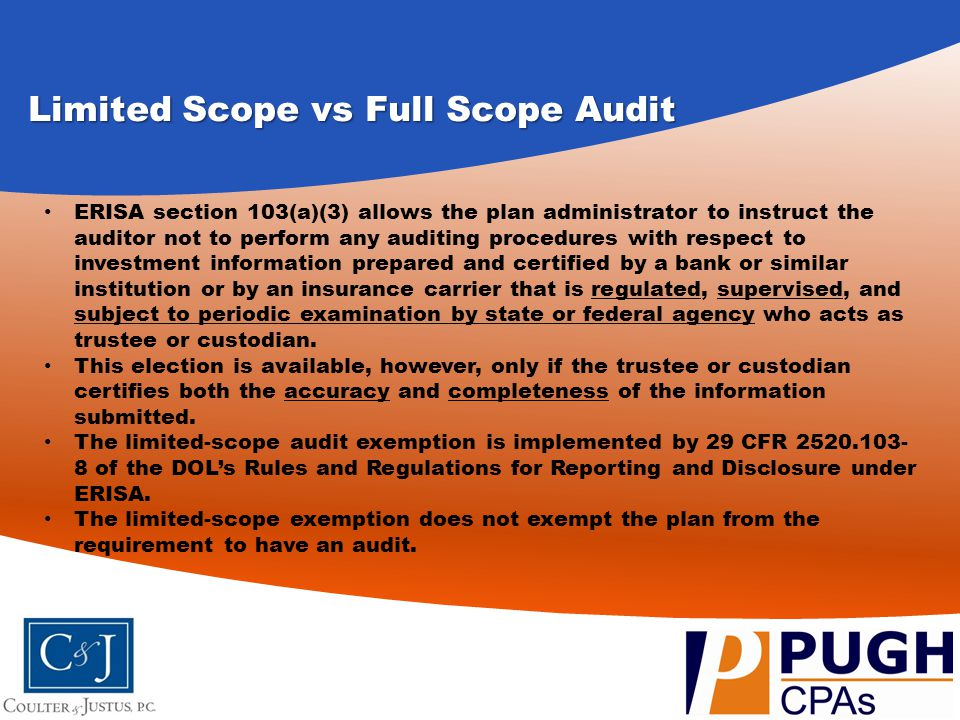 Limited Scope vs Full Scope Audit (continued) The exemption only applies to the investment information certified by the qualified trustee or custodian, and does not extend to participant data, contributions, benefit payments or other information whether or not it is certified by the trustee or custodian.