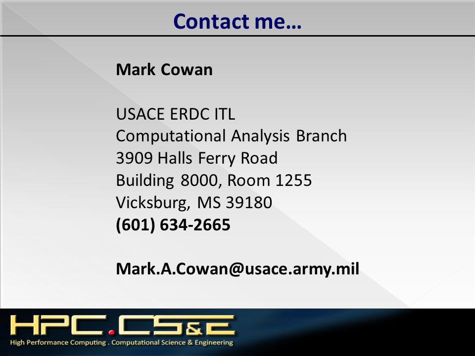 Contact me… Mark Cowan USACE ERDC ITL Computational Analysis Branch 3909 Halls Ferry Road Building 8000, Room 1255 Vicksburg, MS 39180 (601) 634-2665