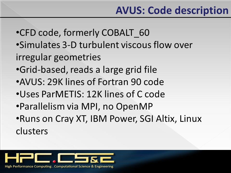 AVUS: Code description CFD code, formerly COBALT_60 Simulates 3-D turbulent viscous flow over irregular geometries Grid-based, reads a large grid file