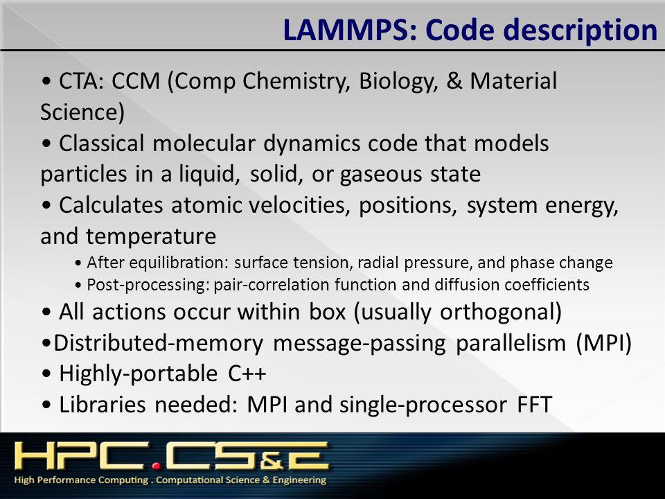 LAMMPS: Code description CTA: CCM (Comp Chemistry, Biology, & Material Science) Classical molecular dynamics code that models particles in a liquid, s