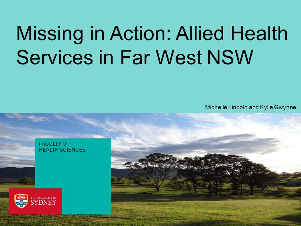 FACULTY OF HEALTH SCIENCES Missing in Action: Allied Health Services in Far West NSW Michelle Lincoln and Kylie Gwynne