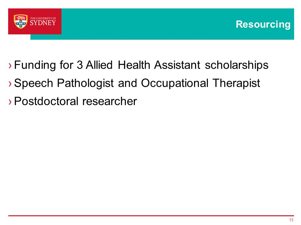 Resourcing ›Funding for 3 Allied Health Assistant scholarships ›Speech Pathologist and Occupational Therapist ›Postdoctoral researcher 13