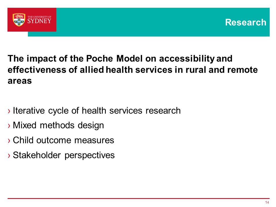 Research The impact of the Poche Model on accessibility and effectiveness of allied health services in rural and remote areas ›Iterative cycle of health services research ›Mixed methods design ›Child outcome measures ›Stakeholder perspectives 14