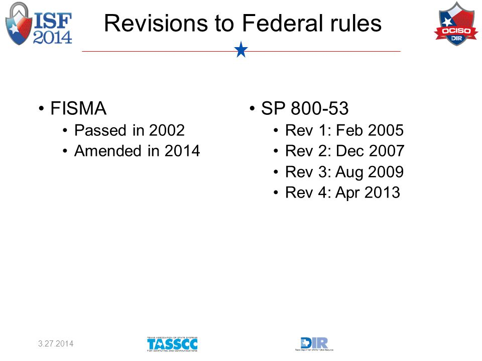 FISMA Passed in 2002 Amended in 2014 SP 800-53 Rev 1: Feb 2005 Rev 2: Dec 2007 Rev 3: Aug 2009 Rev 4: Apr 2013 3.27.2014 Revisions to Federal rules