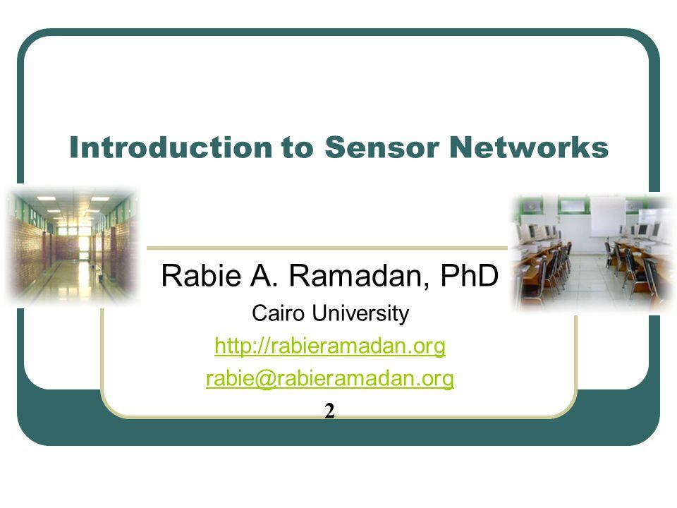 Introduction to Sensor Networks Rabie A. Ramadan, PhD Cairo University http://rabieramadan.org rabie@rabieramadan.org 2
