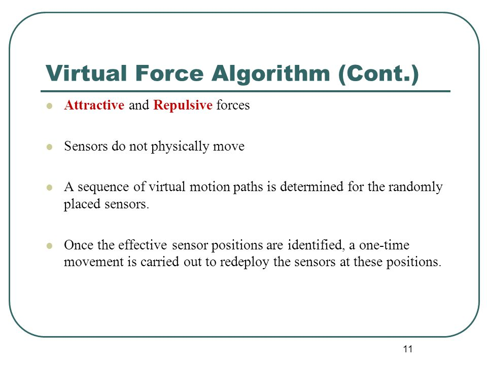 Virtual Force Algorithm (Cont.) Attractive and Repulsive forces Sensors do not physically move A sequence of virtual motion paths is determined for th