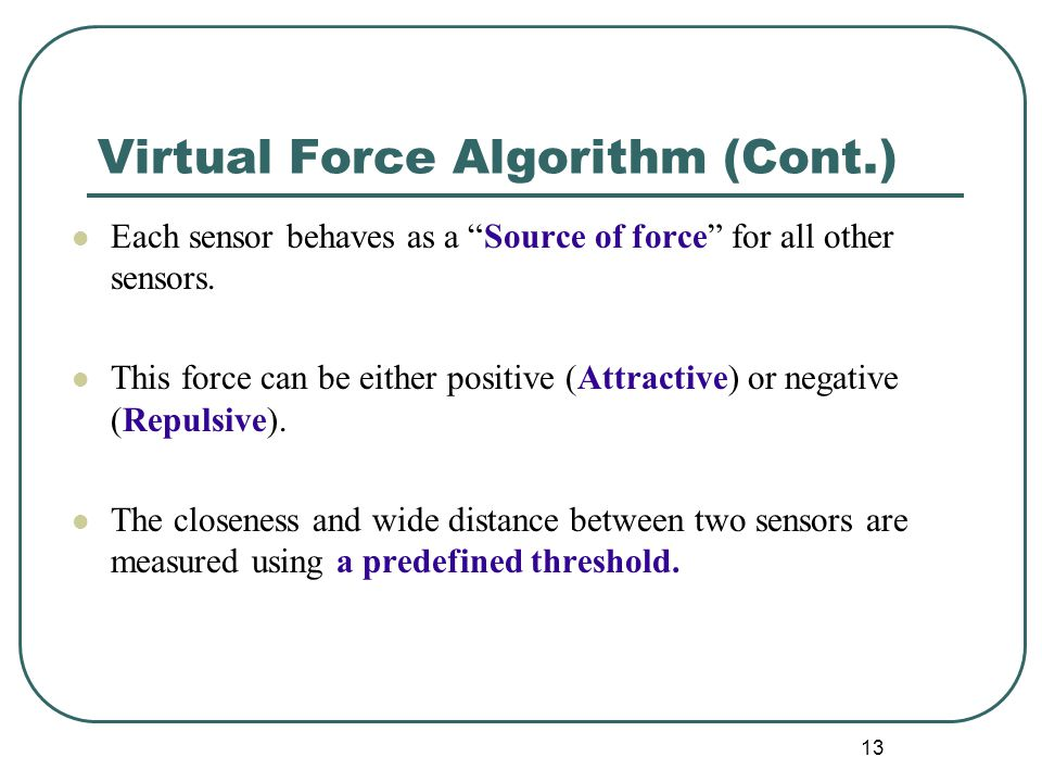 """Virtual Force Algorithm (Cont.) Each sensor behaves as a """"Source of force"""" for all other sensors. This force can be either positive (Attractive) or ne"""