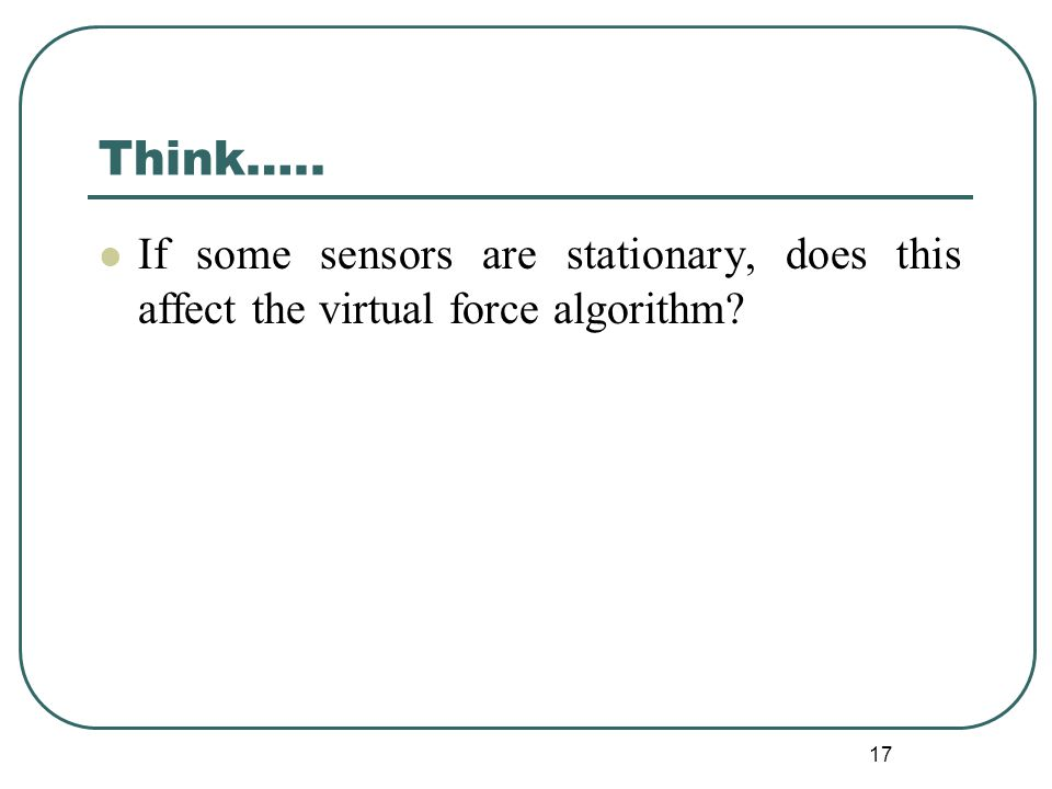 Think….. If some sensors are stationary, does this affect the virtual force algorithm? 17