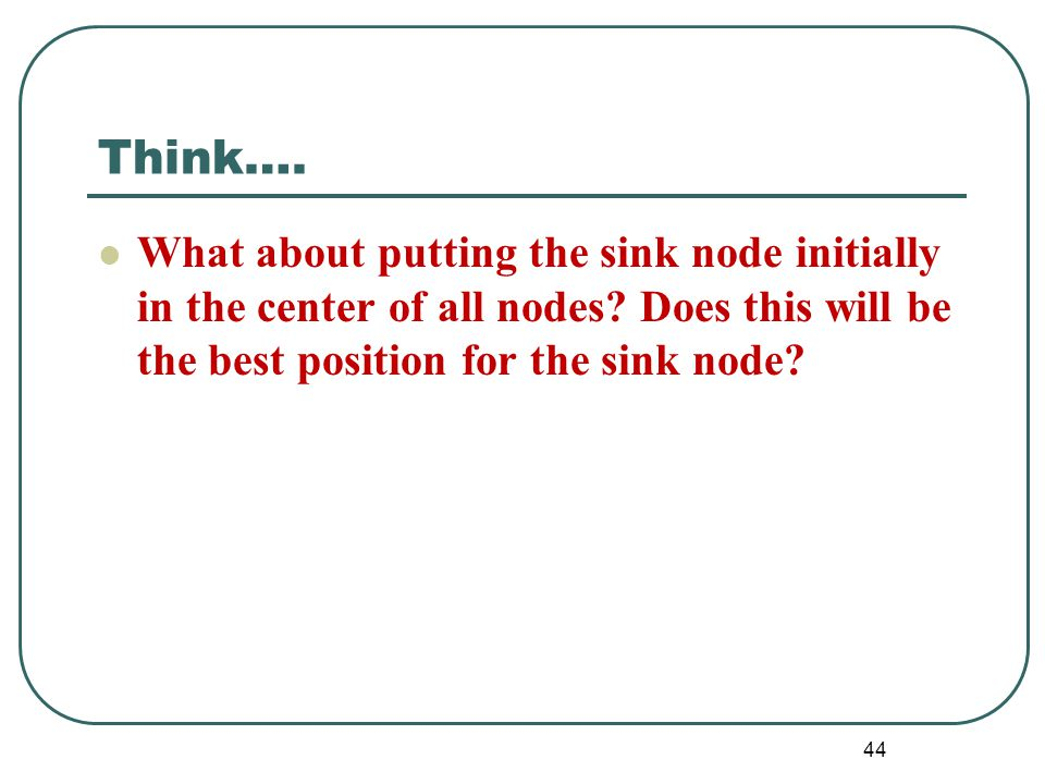 Think…. What about putting the sink node initially in the center of all nodes? Does this will be the best position for the sink node? 44