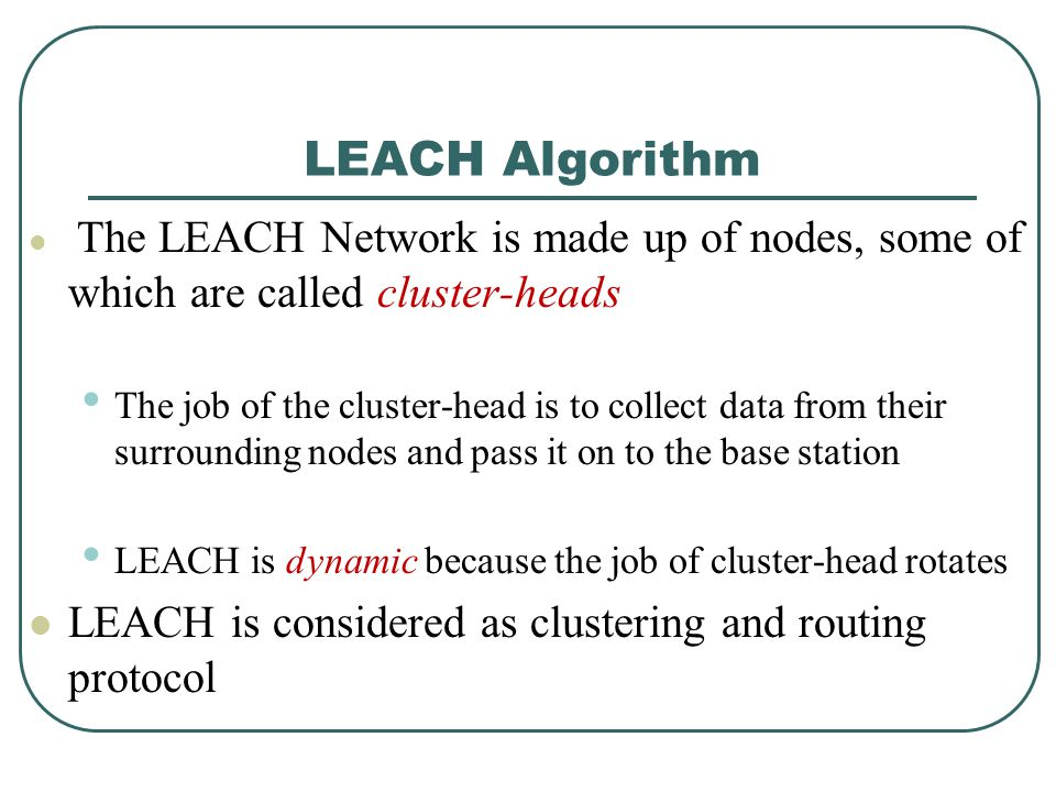 LEACH Algorithm The LEACH Network is made up of nodes, some of which are called cluster-heads The job of the cluster-head is to collect data from thei