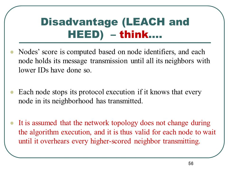 Disadvantage (LEACH and HEED) – think…. Nodes' score is computed based on node identifiers, and each node holds its message transmission until all its