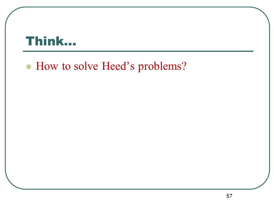 Think… How to solve Heed's problems? 57