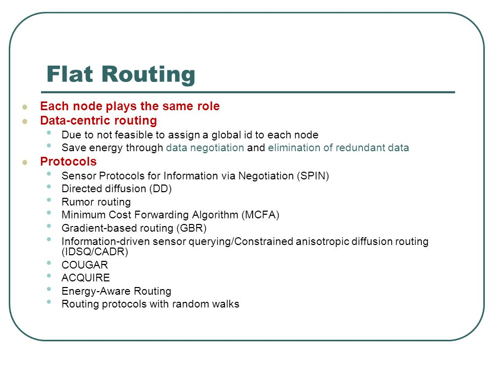 Flat Routing Each node plays the same role Data-centric routing Due to not feasible to assign a global id to each node Save energy through data negoti
