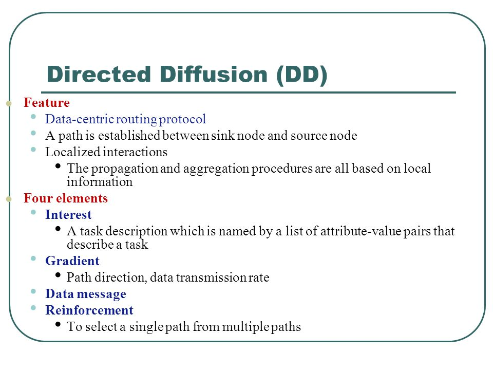 Directed Diffusion (DD) Feature Data-centric routing protocol A path is established between sink node and source node Localized interactions The propa