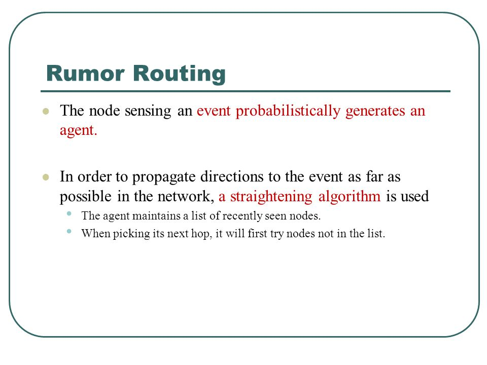 Rumor Routing The node sensing an event probabilistically generates an agent. In order to propagate directions to the event as far as possible in the