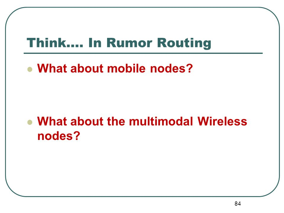 Think…. In Rumor Routing What about mobile nodes? What about the multimodal Wireless nodes? 84